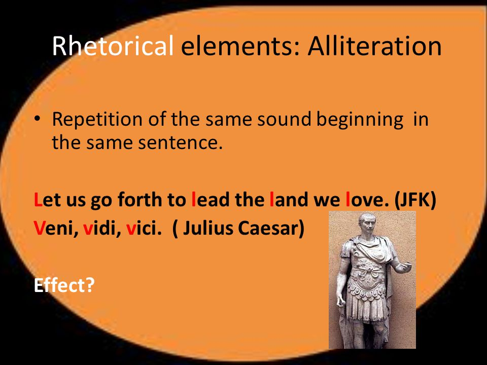 Rhetorical elements: Alliteration Repetition of the same sound beginning in the same sentence.