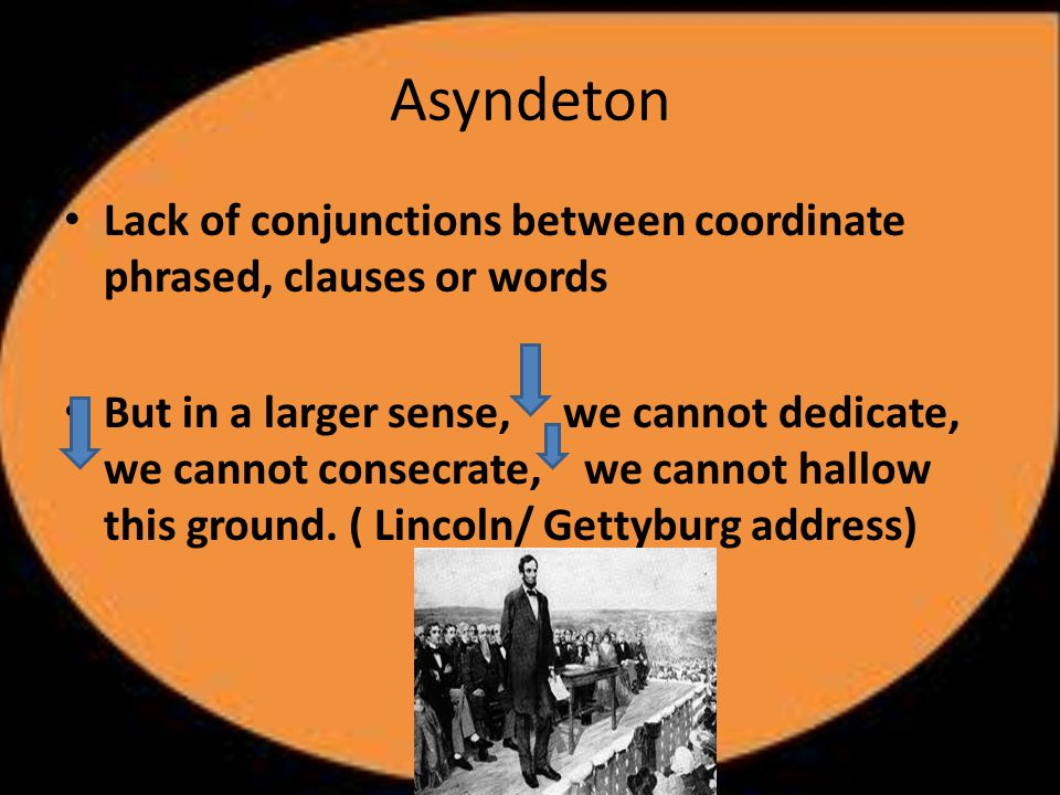 Asyndeton Lack of conjunctions between coordinate phrased, clauses or words But in a larger sense, we cannot dedicate, we cannot consecrate, we cannot hallow this ground.