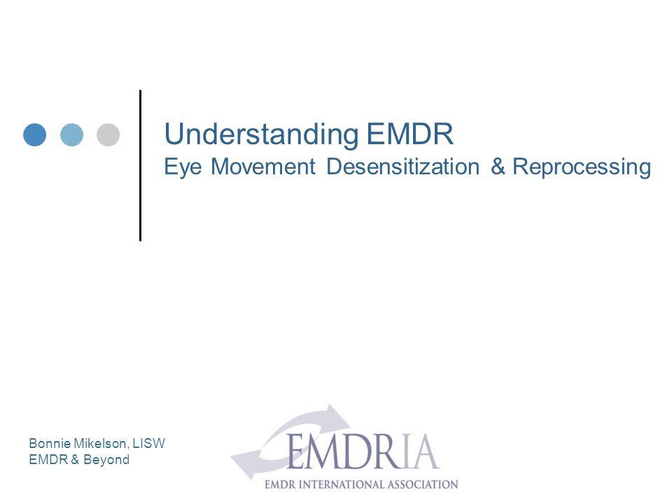 Understanding EMDR Eye Movement Desensitization & Reprocessing Bonnie Mikelson, LISW EMDR & Beyond