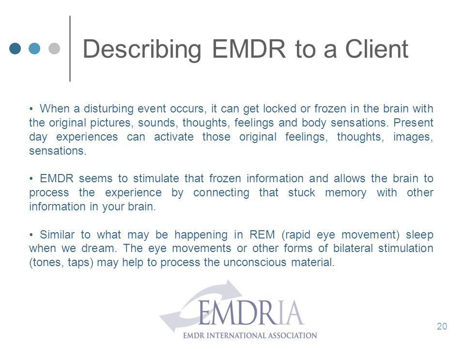 Describing EMDR to a Client When a disturbing event occurs, it can get locked or frozen in the brain with the original pictures, sounds, thoughts, fee