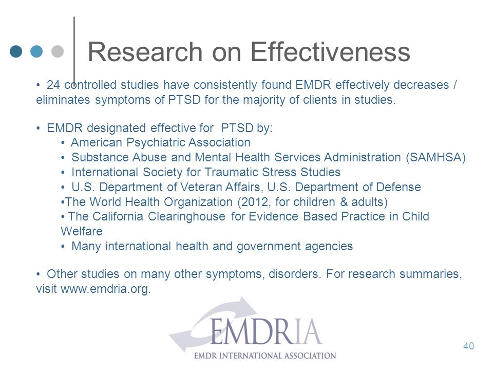 Research on Effectiveness 24 controlled studies have consistently found EMDR effectively decreases / eliminates symptoms of PTSD for the majority of c
