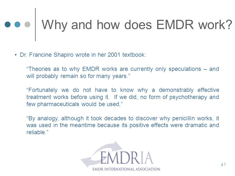 """Why and how does EMDR work? Dr. Francine Shapiro wrote in her 2001 textbook: """"Theories as to why EMDR works are currently only speculations – and will"""