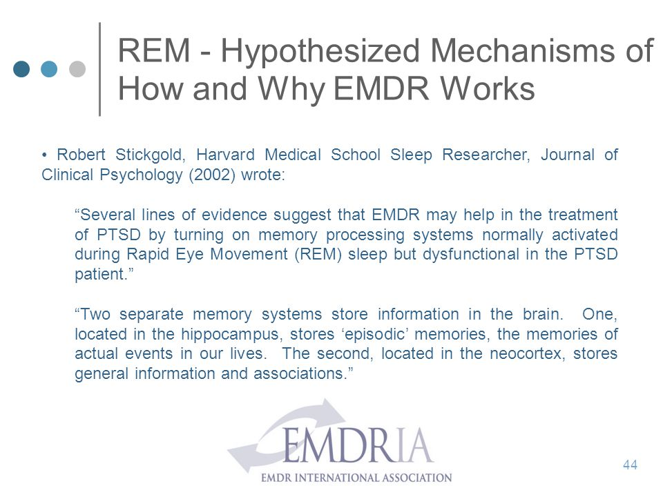 REM - Hypothesized Mechanisms of How and Why EMDR Works Robert Stickgold, Harvard Medical School Sleep Researcher, Journal of Clinical Psychology (200