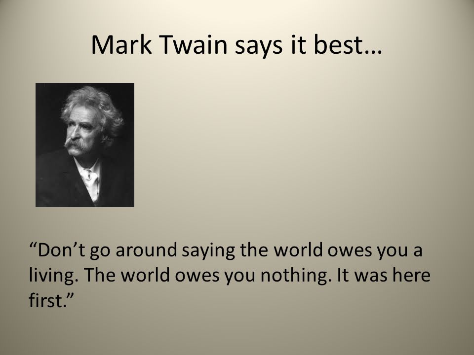 "Mark Twain says it best… ""Don't go around saying the world owes you a living. The world owes you nothing. It was here first."""