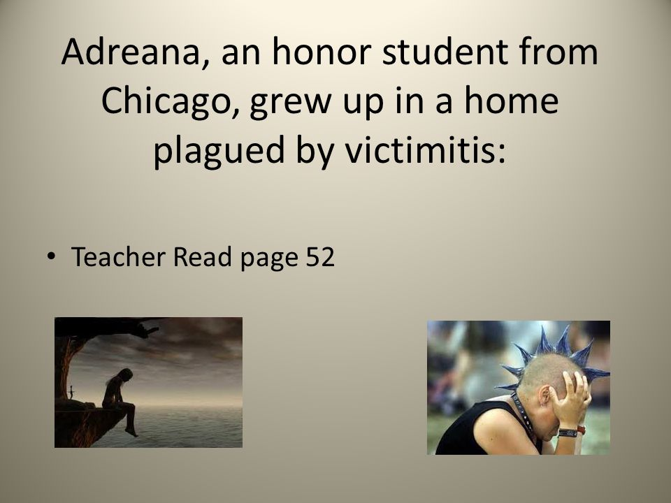 Adreana, an honor student from Chicago, grew up in a home plagued by victimitis: Teacher Read page 52