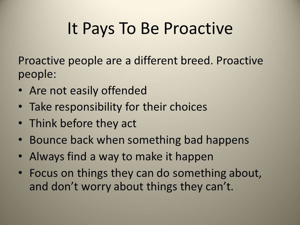 It Pays To Be Proactive Proactive people are a different breed. Proactive people: Are not easily offended Take responsibility for their choices Think
