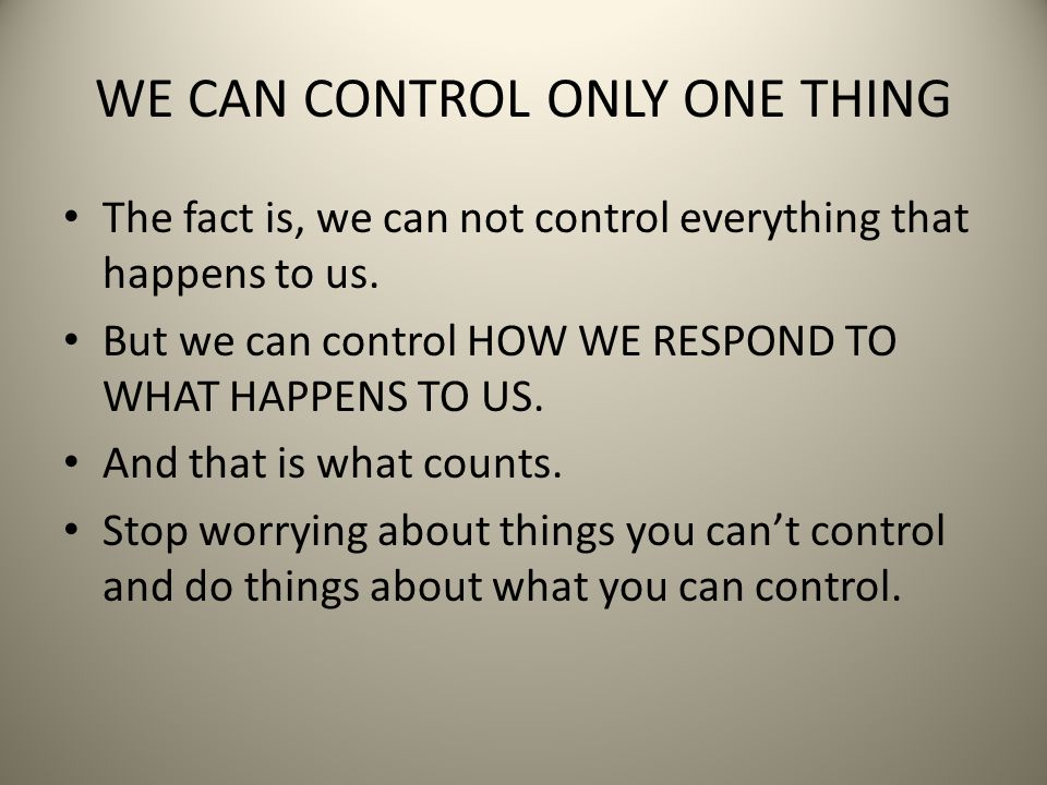 WE CAN CONTROL ONLY ONE THING The fact is, we can not control everything that happens to us. But we can control HOW WE RESPOND TO WHAT HAPPENS TO US.