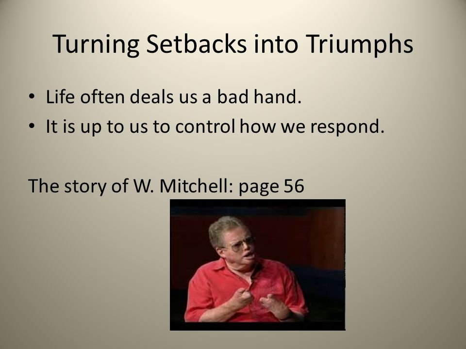 Turning Setbacks into Triumphs Life often deals us a bad hand. It is up to us to control how we respond. The story of W. Mitchell: page 56