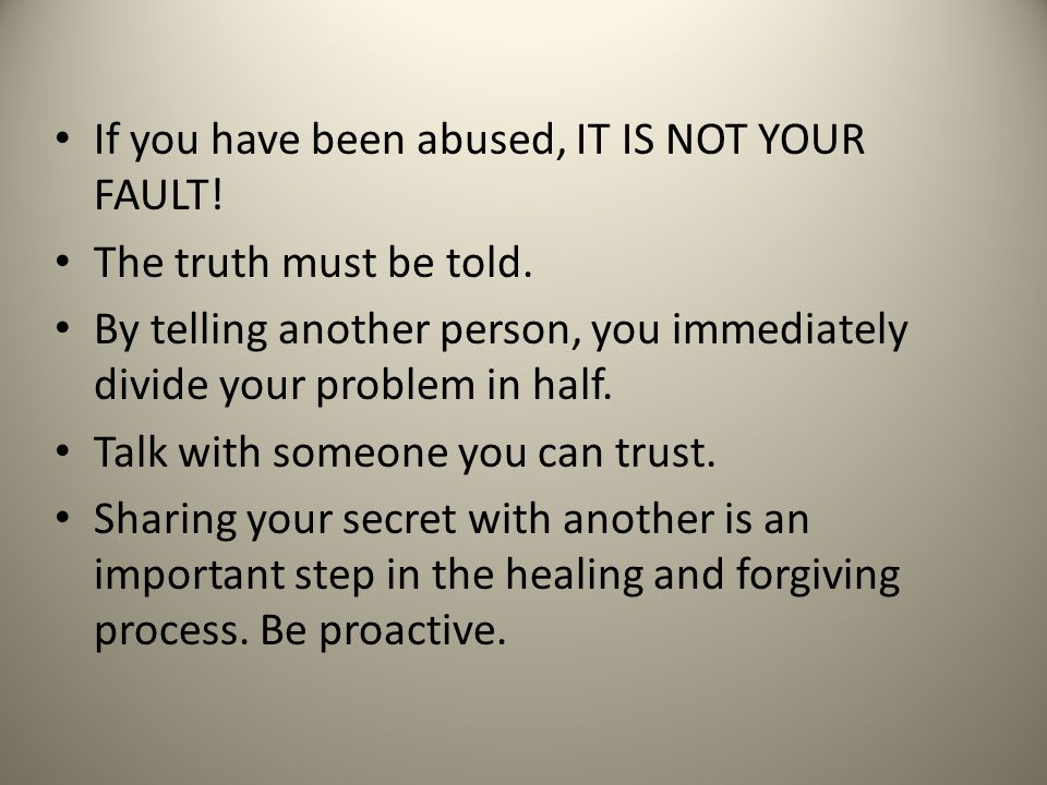 If you have been abused, IT IS NOT YOUR FAULT! The truth must be told. By telling another person, you immediately divide your problem in half. Talk wi