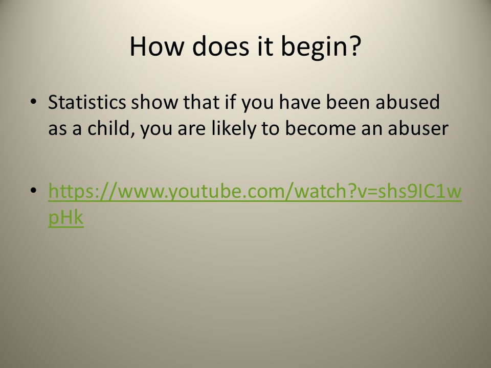 How does it begin? Statistics show that if you have been abused as a child, you are likely to become an abuser https://www.youtube.com/watch?v=shs9IC1