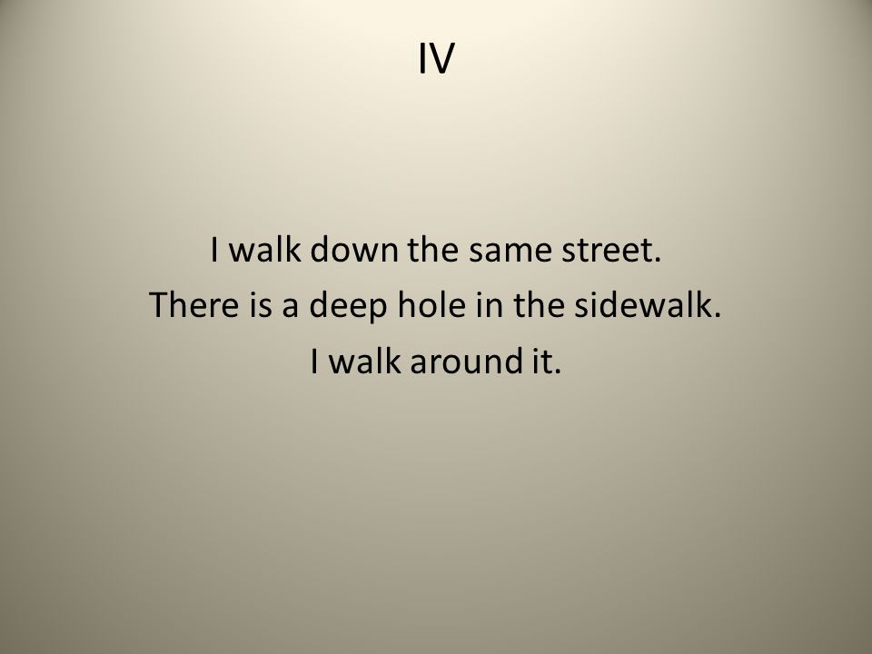 IV I walk down the same street. There is a deep hole in the sidewalk. I walk around it.