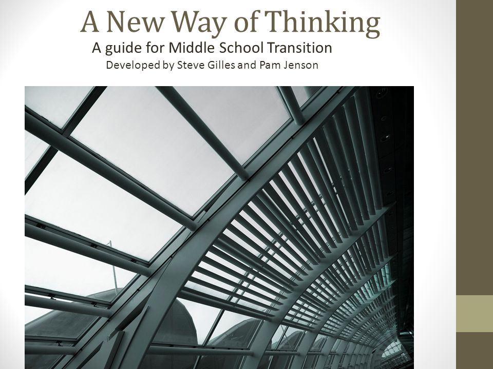 A New Way of Thinking A guide for Middle School Transition Developed by Steve Gilles and Pam Jenson