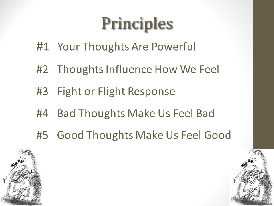 Principles # 1 Your Thoughts Are Powerful #2 Thoughts Influence How We Feel #3 Fight or Flight Response #4 Bad Thoughts Make Us Feel Bad #5 Good Thoug