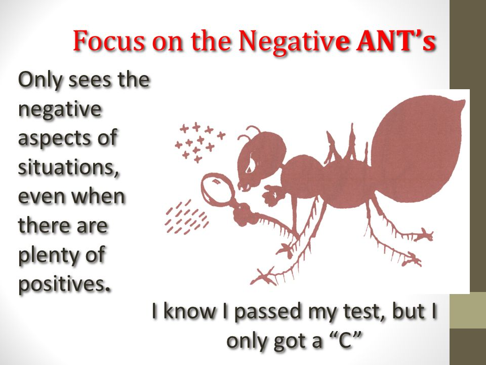 """Focus on the Negative ANT's I know I passed my test, but I only got a """"C"""" Only sees the negative aspects of situations, even when there are plenty of"""