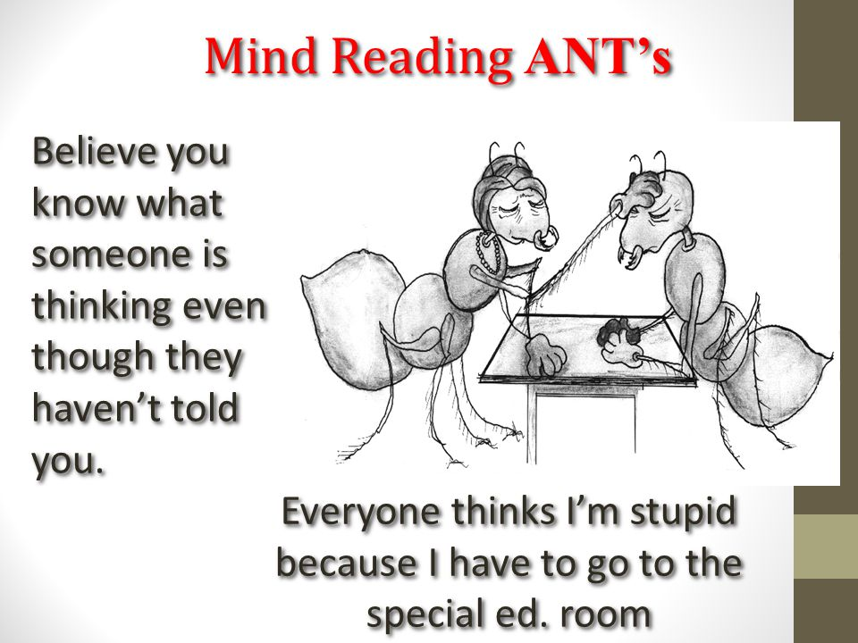 Mind Reading ANT's Everyone thinks I'm stupid because I have to go to the special ed. room Believe you know what someone is thinking even though they