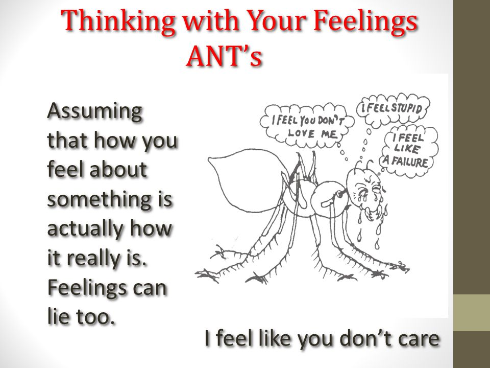 Thinking with Your Feelings ANT's I feel like you don't care Assuming that how you feel about something is actually how it really is. Feelings can lie
