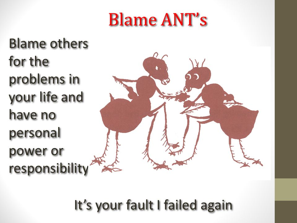 Blame ANT's It's your fault I failed again Blame others for the problems in your life and have no personal power or responsibility