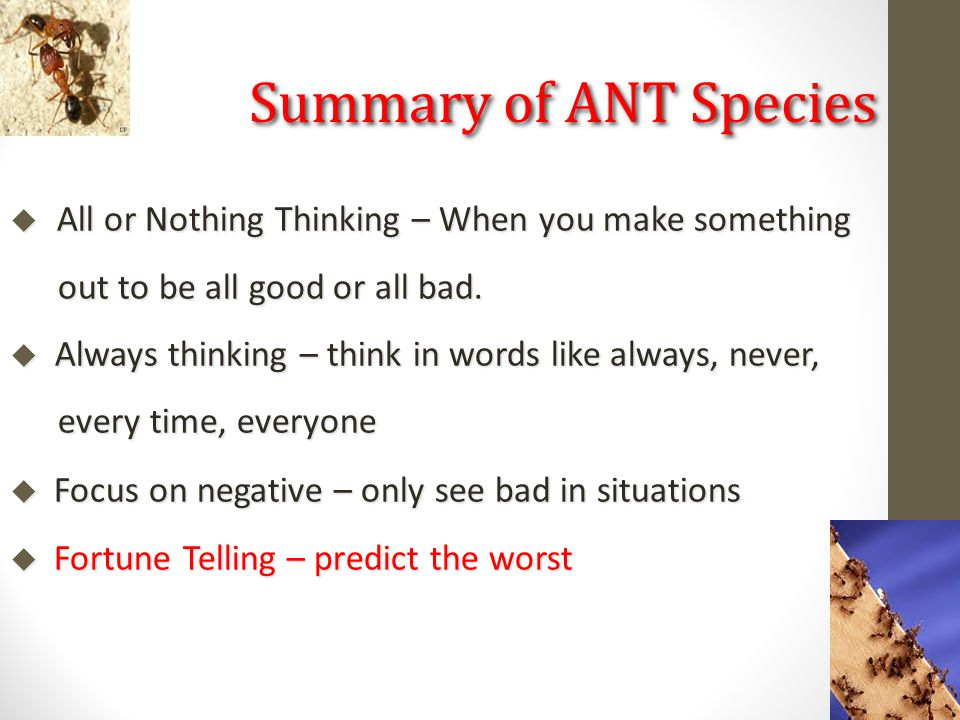  All or Nothing Thinking – When you make something out to be all good or all bad.  Always thinking – think in words like always, never, every time,