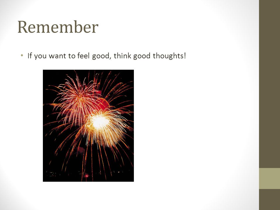 Remember If you want to feel good, think good thoughts!