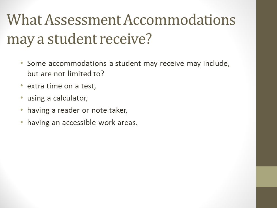 What Assessment Accommodations may a student receive? Some accommodations a student may receive may include, but are not limited to? extra time on a t
