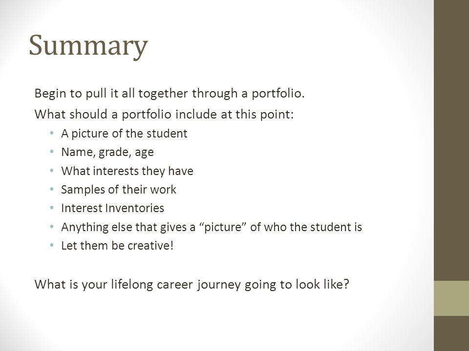 Summary Begin to pull it all together through a portfolio. What should a portfolio include at this point: A picture of the student Name, grade, age Wh