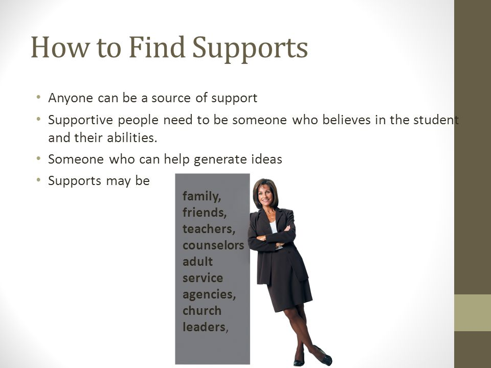 How to Find Supports Anyone can be a source of support Supportive people need to be someone who believes in the student and their abilities. Someone w