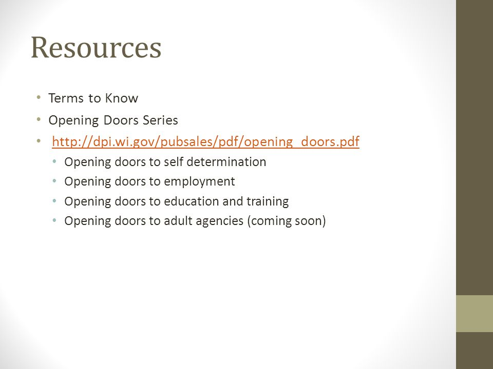 Resources Terms to Know Opening Doors Series http://dpi.wi.gov/pubsales/pdf/opening_doors.pdf Opening doors to self determination Opening doors to emp