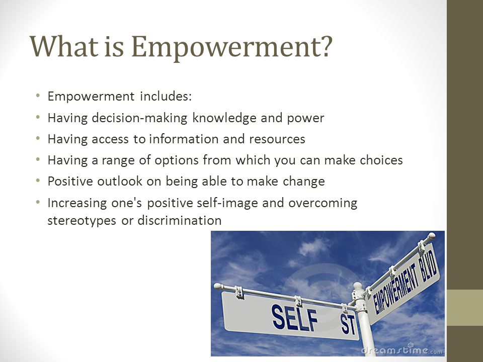 What is Empowerment? Empowerment includes: Having decision-making knowledge and power Having access to information and resources Having a range of opt