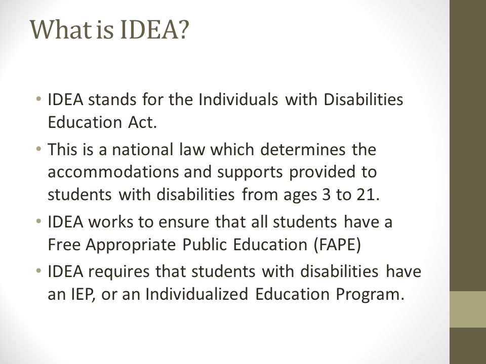 What is IDEA? IDEA stands for the Individuals with Disabilities Education Act. This is a national law which determines the accommodations and supports