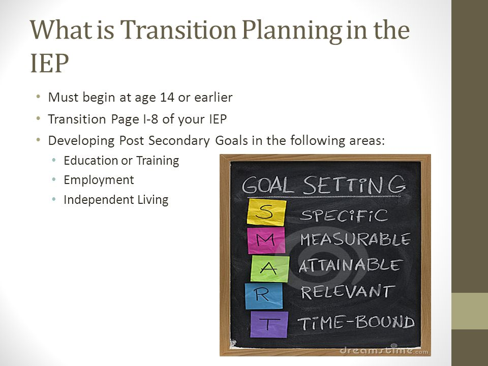 What is Transition Planning in the IEP Must begin at age 14 or earlier Transition Page I-8 of your IEP Developing Post Secondary Goals in the followin