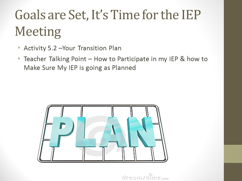 Goals are Set, It's Time for the IEP Meeting Activity 5.2 –Your Transition Plan Teacher Talking Point – How to Participate in my IEP & how to Make Sur