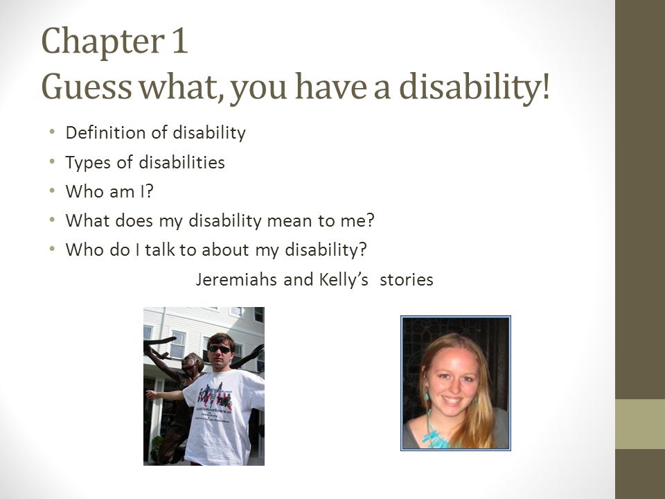 Chapter 1 Guess what, you have a disability! Definition of disability Types of disabilities Who am I? What does my disability mean to me? Who do I tal
