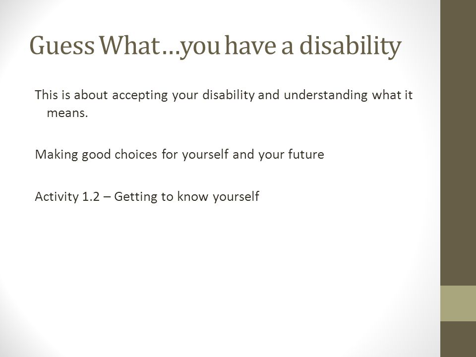 Guess What…you have a disability This is about accepting your disability and understanding what it means. Making good choices for yourself and your fu