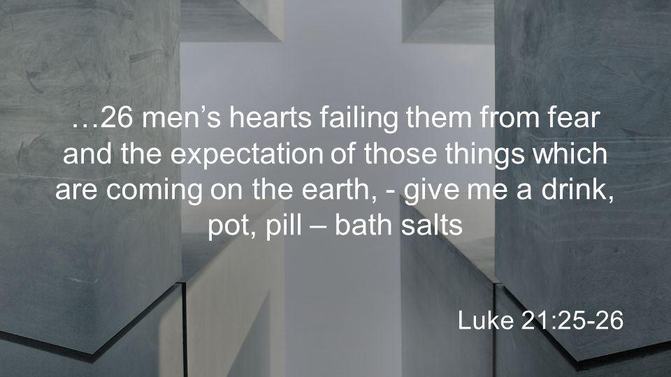 …26 men's hearts failing them from fear and the expectation of those things which are coming on the earth, - give me a drink, pot, pill – bath salts Luke 21:25-26