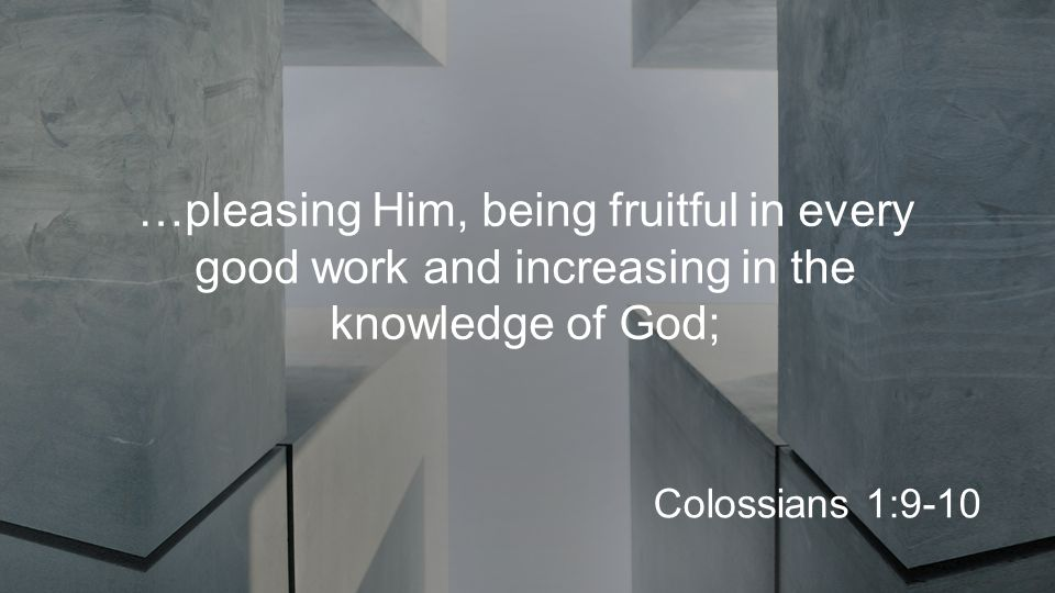 …pleasing Him, being fruitful in every good work and increasing in the knowledge of God; Colossians 1:9-10