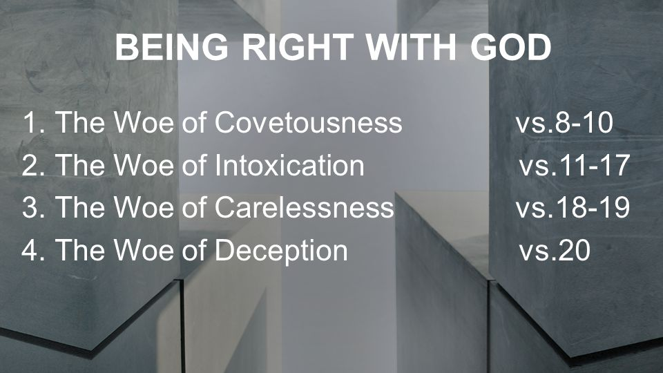 BEING RIGHT WITH GOD 1.The Woe of Covetousness vs.8-10 2.The Woe of Intoxication vs.11-17 3.The Woe of Carelessness vs.18-19 4.The Woe of Deception vs.20