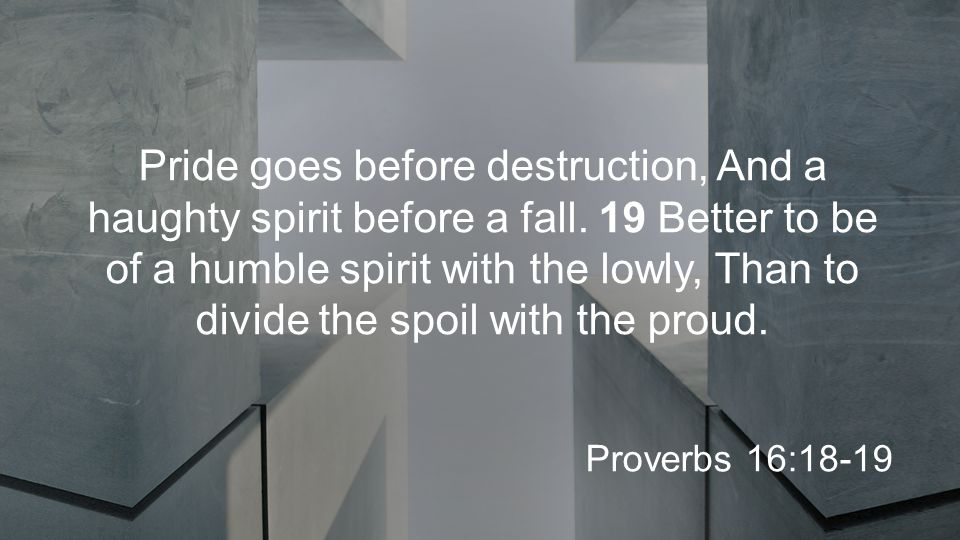 Pride goes before destruction, And a haughty spirit before a fall.