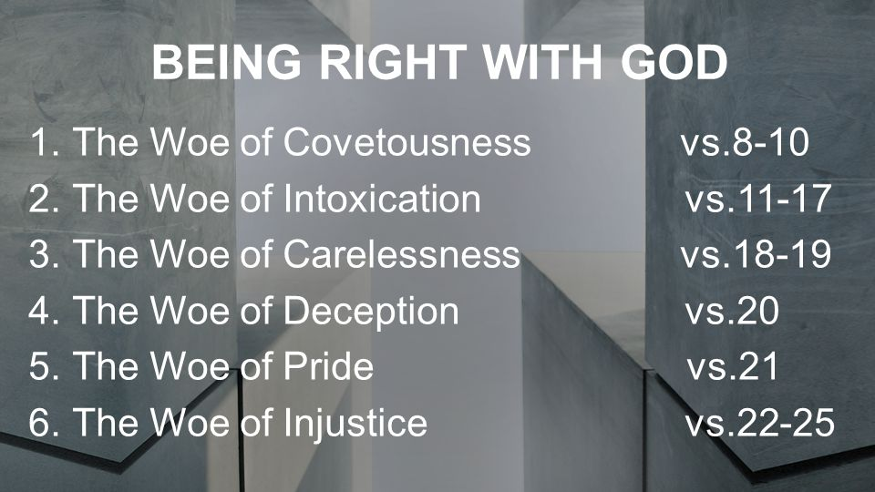 BEING RIGHT WITH GOD 1.The Woe of Covetousness vs.8-10 2.The Woe of Intoxication vs.11-17 3.The Woe of Carelessness vs.18-19 4.The Woe of Deception vs.20 5.The Woe of Pride vs.21 6.The Woe of Injustice vs.22-25