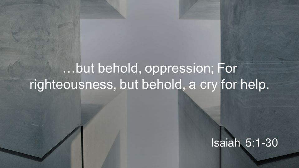 …but behold, oppression; For righteousness, but behold, a cry for help. Isaiah 5:1-30