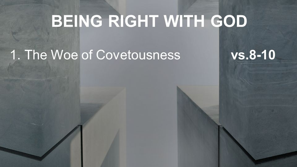 BEING RIGHT WITH GOD 1.The Woe of Covetousness vs.8-10