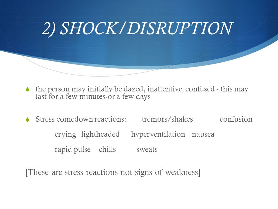 2) SHOCK/DISRUPTION  the person may initially be dazed, inattentive, confused - this may last for a few minutes-or a few days  Stress comedown reactions: tremors/shakes confusion crying lightheaded hyperventilation nausea rapid pulse chillssweats [These are stress reactions-not signs of weakness]