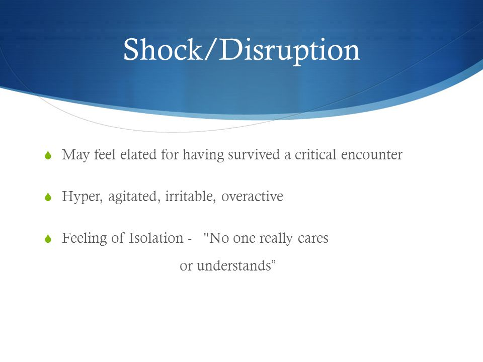Shock/Disruption  May feel elated for having survived a critical encounter  Hyper, agitated, irritable, overactive  Feeling of Isolation - No one really cares or understands