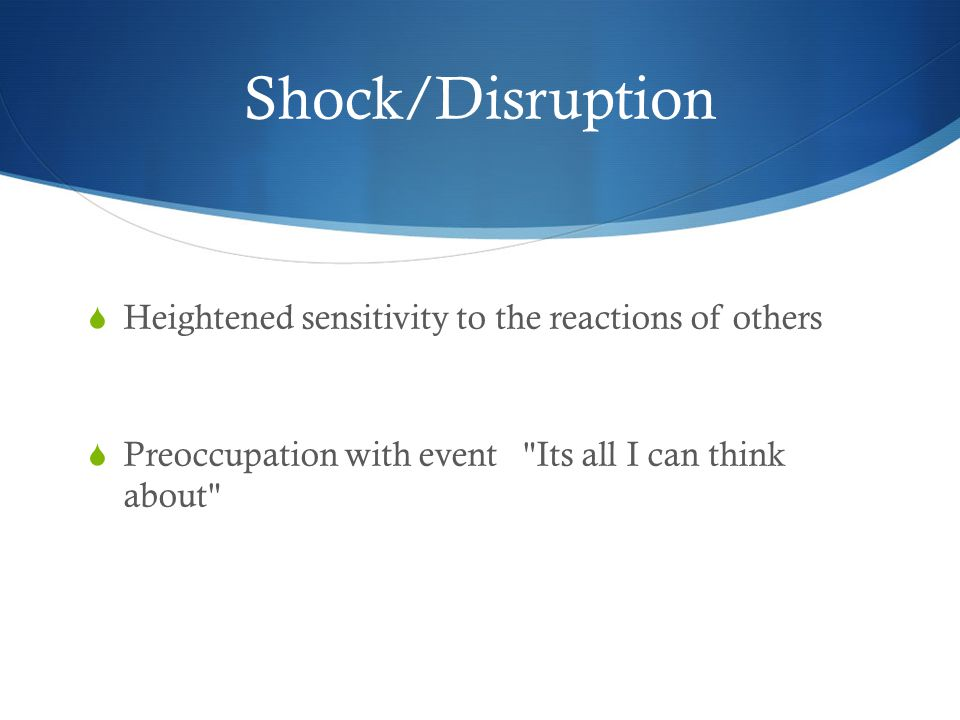 Shock/Disruption  Heightened sensitivity to the reactions of others  Preoccupation with event Its all I can think about