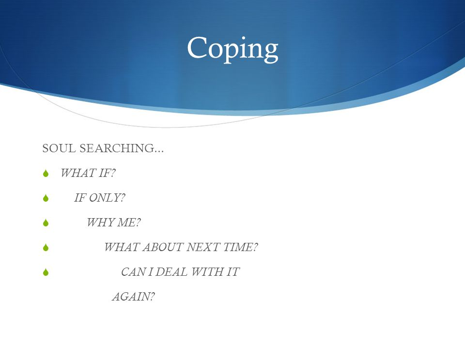 Coping SOUL SEARCHING...  WHAT IF.  IF ONLY.  WHY ME.