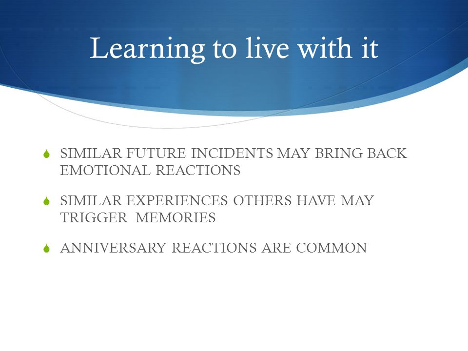 Learning to live with it  SIMILAR FUTURE INCIDENTS MAY BRING BACK EMOTIONAL REACTIONS  SIMILAR EXPERIENCES OTHERS HAVE MAY TRIGGER MEMORIES  ANNIVERSARY REACTIONS ARE COMMON