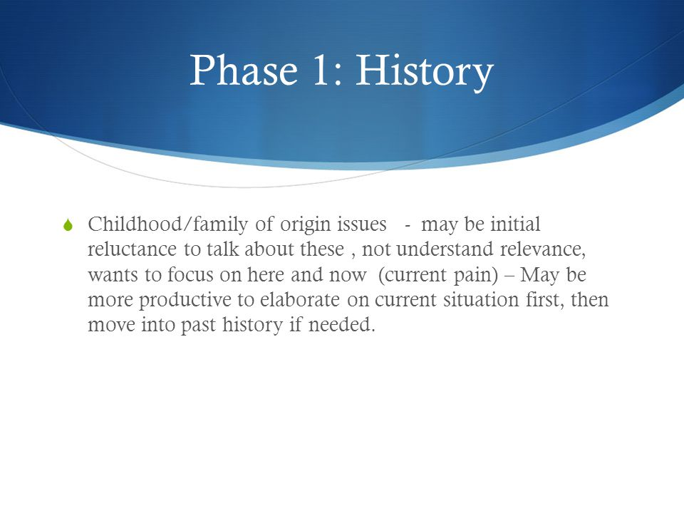 Phase 1: History  Childhood/family of origin issues - may be initial reluctance to talk about these, not understand relevance, wants to focus on here and now (current pain) – May be more productive to elaborate on current situation first, then move into past history if needed.