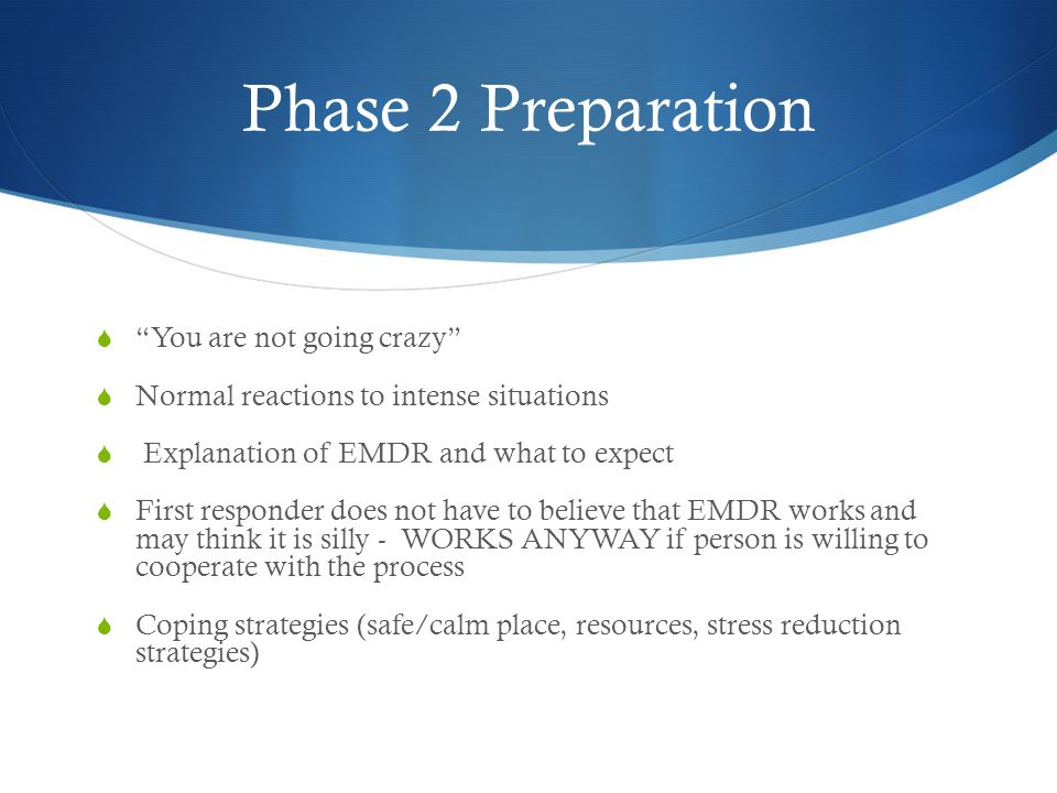 Phase 2 Preparation  You are not going crazy  Normal reactions to intense situations  Explanation of EMDR and what to expect  First responder does not have to believe that EMDR works and may think it is silly - WORKS ANYWAY if person is willing to cooperate with the process  Coping strategies (safe/calm place, resources, stress reduction strategies)