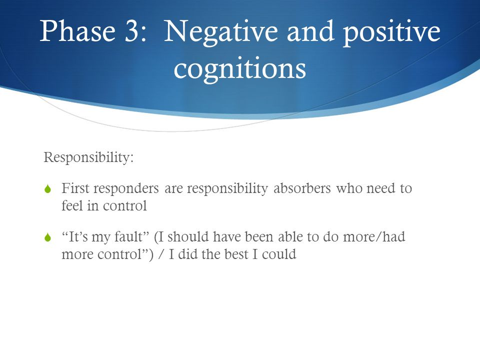 Phase 3: Negative and positive cognitions Responsibility:  First responders are responsibility absorbers who need to feel in control  It's my fault (I should have been able to do more/had more control ) / I did the best I could