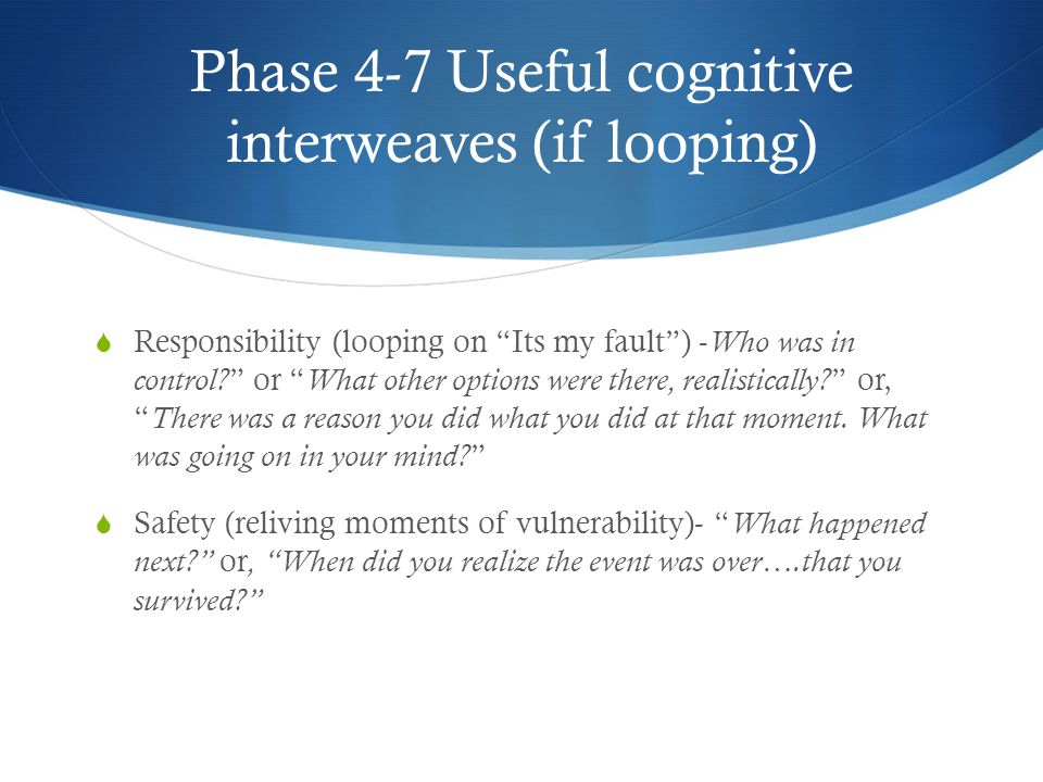Phase 4-7 Useful cognitive interweaves (if looping)  Responsibility (looping on Its my fault ) - Who was in control.