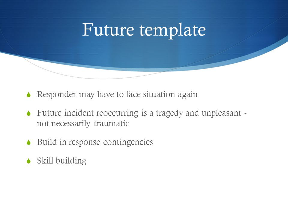 Future template  Responder may have to face situation again  Future incident reoccurring is a tragedy and unpleasant - not necessarily traumatic  Build in response contingencies  Skill building